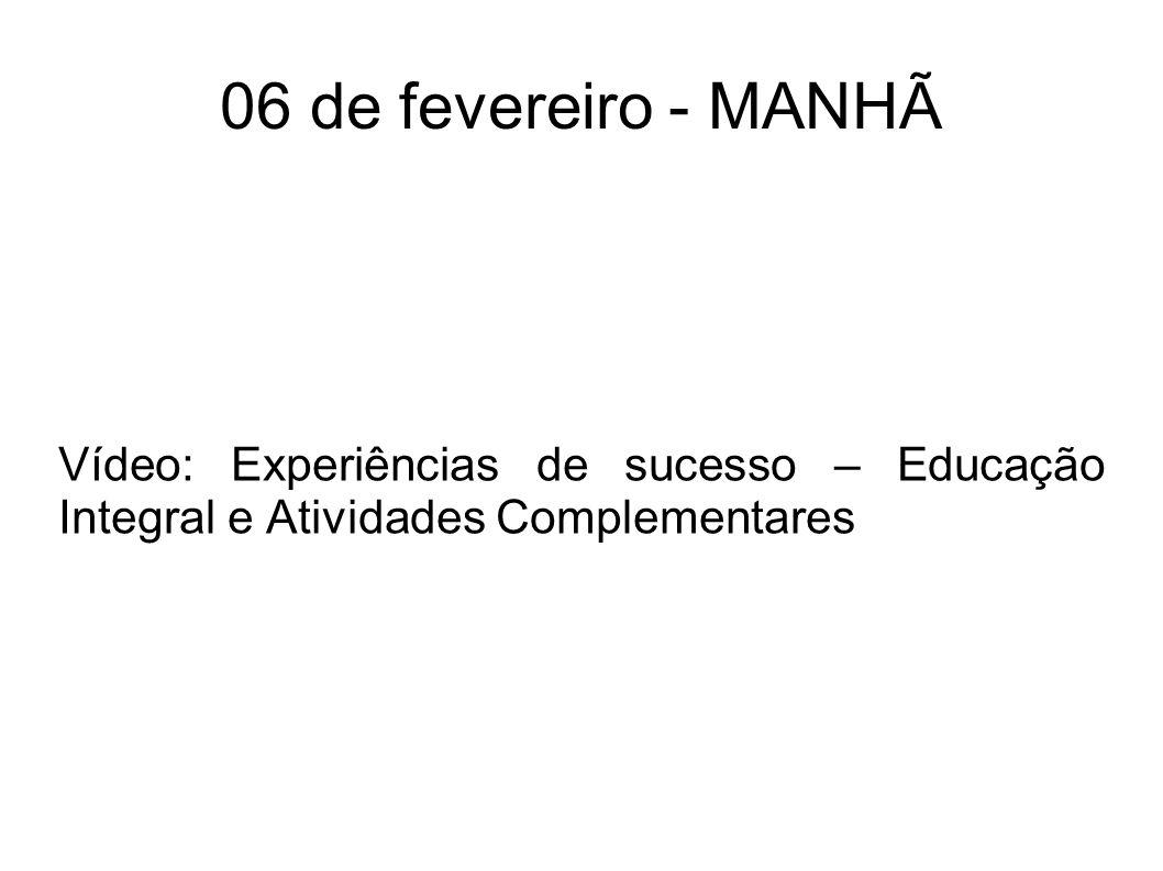 06 de fevereiro - MANHÃ Vídeo: Experiências de sucesso – Educação Integral e Atividades Complementares.