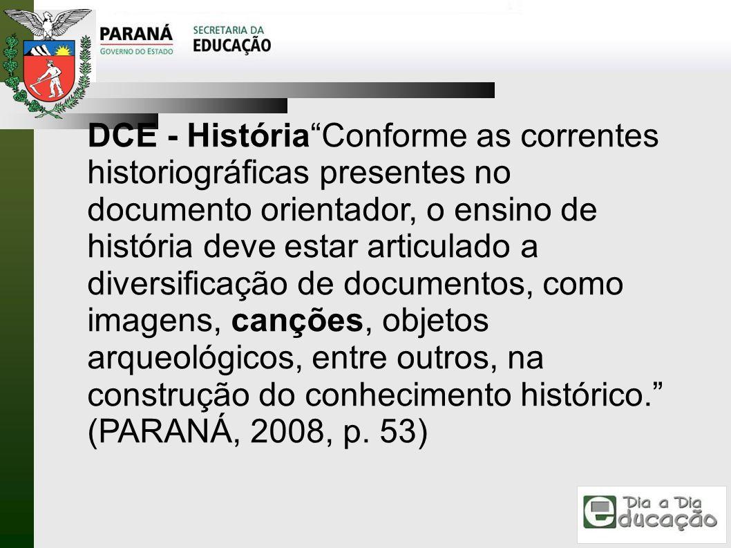 DCE - História Conforme as correntes historiográficas presentes no documento orientador, o ensino de história deve estar articulado a diversificação de documentos, como imagens, canções, objetos arqueológicos, entre outros, na construção do conhecimento histórico. (PARANÁ, 2008, p.