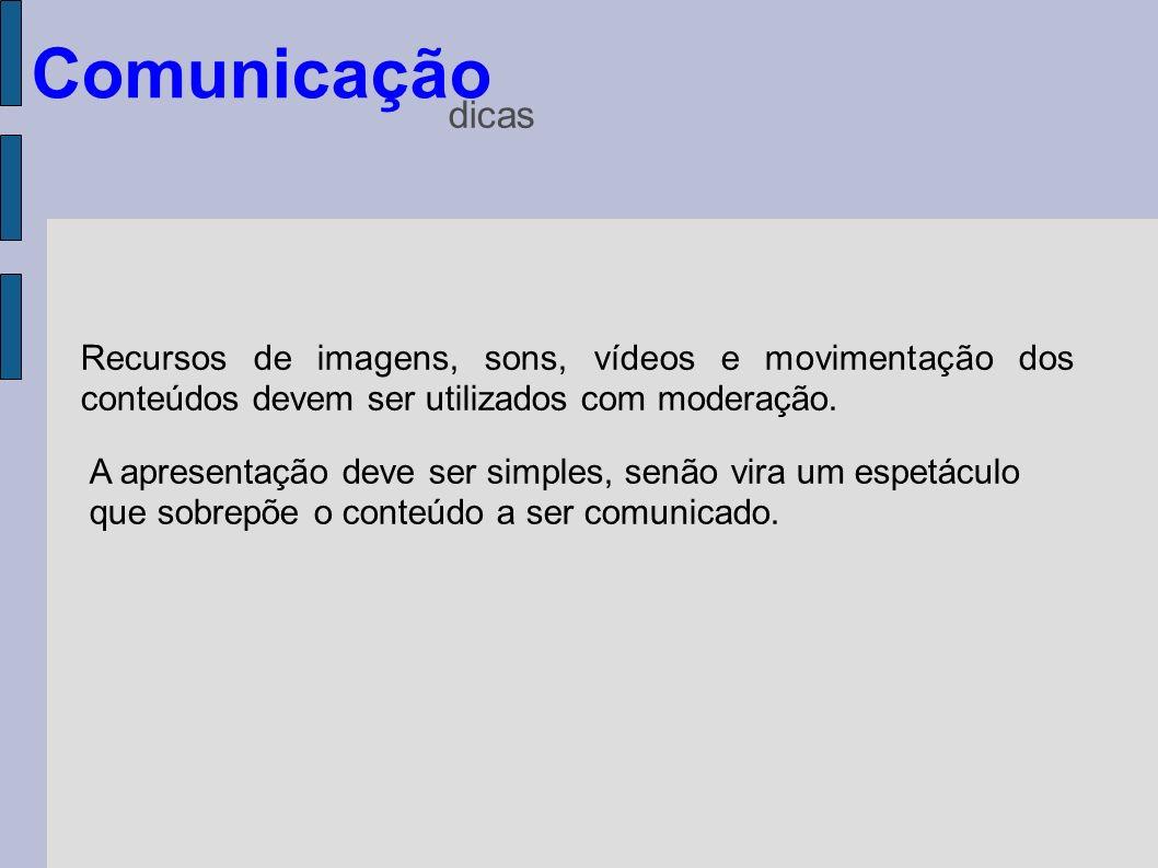 Comunicaçãodicas. Recursos de imagens, sons, vídeos e movimentação dos conteúdos devem ser utilizados com moderação.