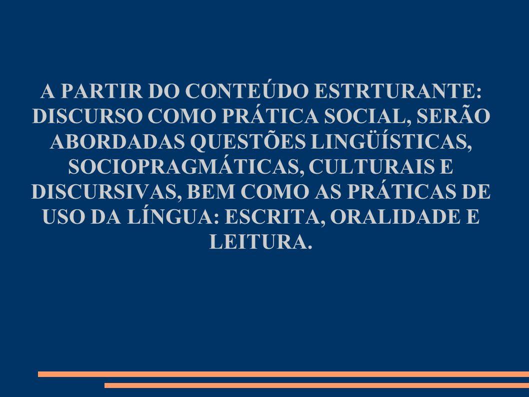 A PARTIR DO CONTEÚDO ESTRTURANTE: DISCURSO COMO PRÁTICA SOCIAL, SERÃO ABORDADAS QUESTÕES LINGÜÍSTICAS, SOCIOPRAGMÁTICAS, CULTURAIS E DISCURSIVAS, BEM COMO AS PRÁTICAS DE USO DA LÍNGUA: ESCRITA, ORALIDADE E LEITURA.