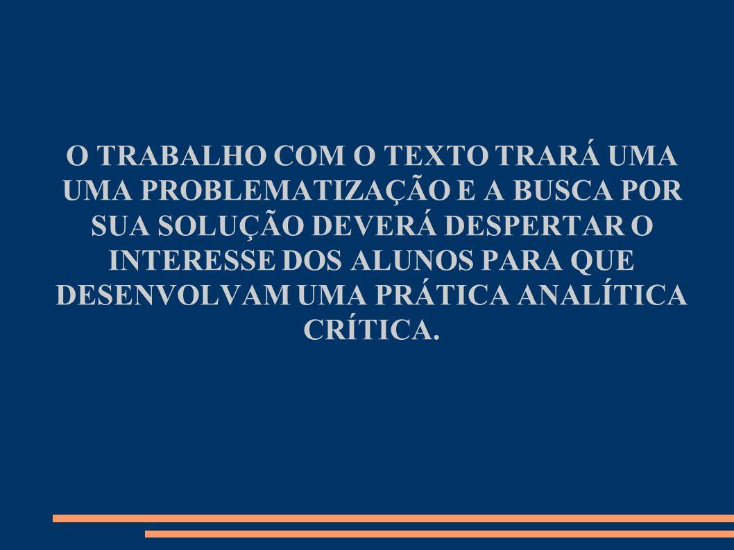 O TRABALHO COM O TEXTO TRARÁ UMA UMA PROBLEMATIZAÇÃO E A BUSCA POR SUA SOLUÇÃO DEVERÁ DESPERTAR O INTERESSE DOS ALUNOS PARA QUE DESENVOLVAM UMA PRÁTICA ANALÍTICA CRÍTICA.