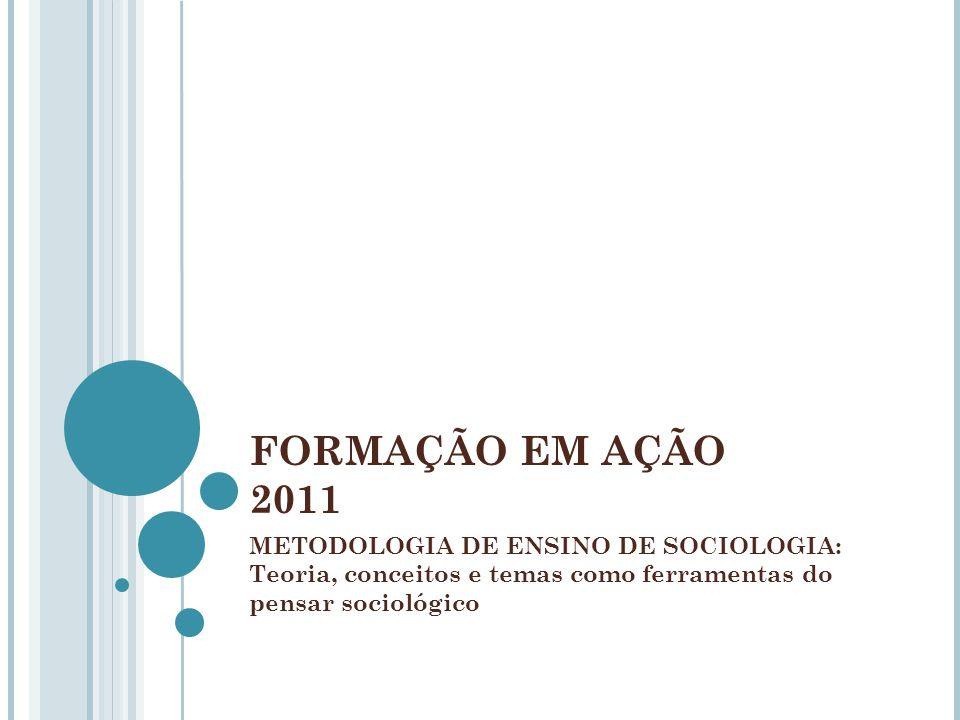 FORMAÇÃO EM AÇÃO 2011METODOLOGIA DE ENSINO DE SOCIOLOGIA: Teoria, conceitos e temas como ferramentas do pensar sociológico.