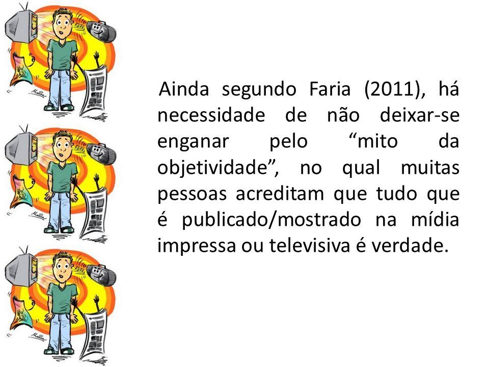 Ainda segundo Faria (2011), há necessidade de não deixar-se enganar pelo mito da objetividade , no qual muitas pessoas acreditam que tudo que é publicado/mostrado na mídia impressa ou televisiva é verdade.