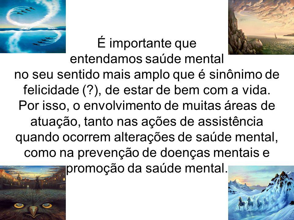 É importante que entendamos saúde mental no seu sentido mais amplo que é sinônimo de felicidade ( ), de estar de bem com a vida.