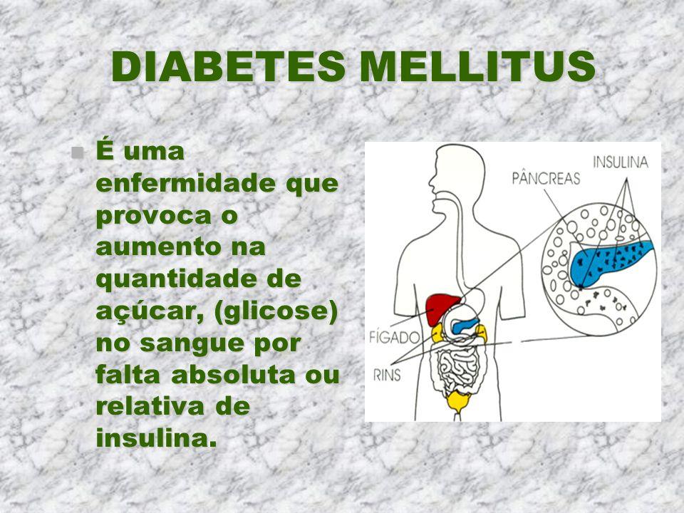 DIABETES MELLITUS É uma enfermidade que provoca o aumento na quantidade de açúcar, (glicose) no sangue por falta absoluta ou relativa de insulina.