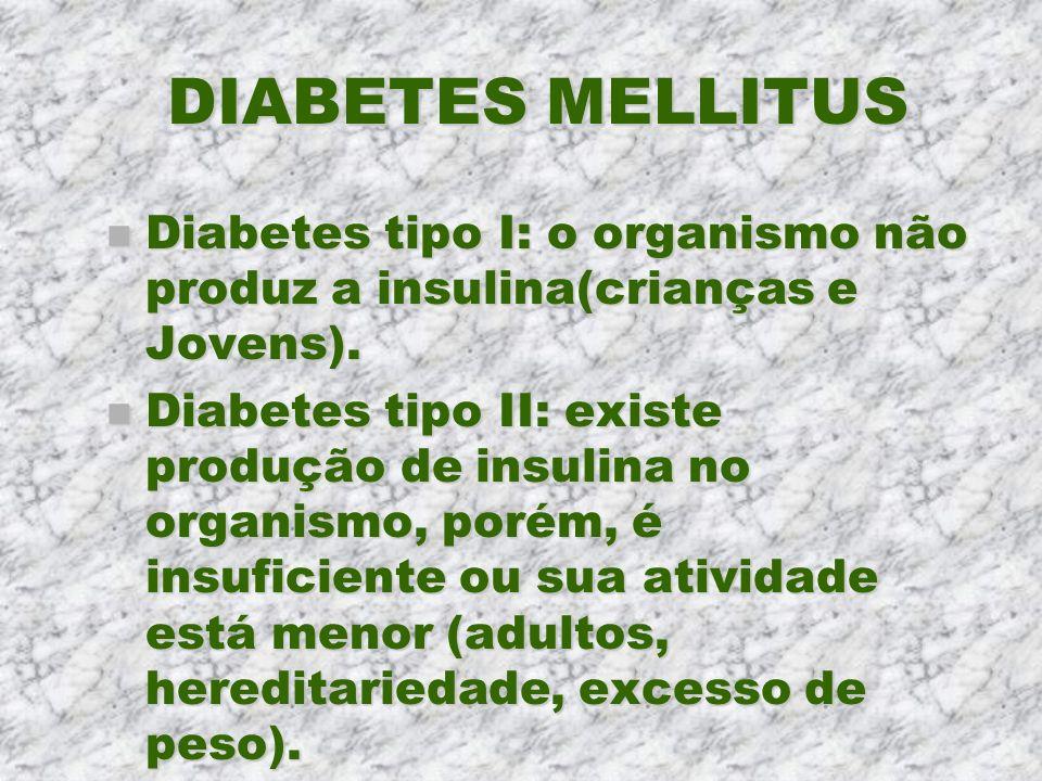 DIABETES MELLITUSDiabetes tipo I: o organismo não produz a insulina(crianças e Jovens).