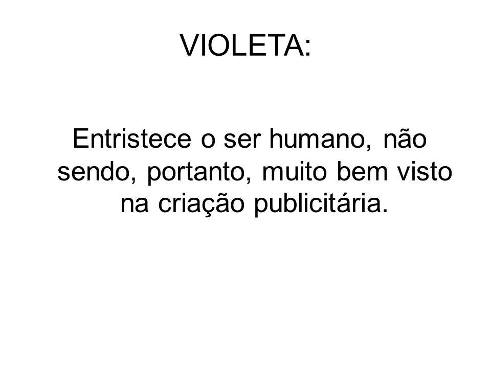 VIOLETA: Entristece o ser humano, não sendo, portanto, muito bem visto na criação publicitária.