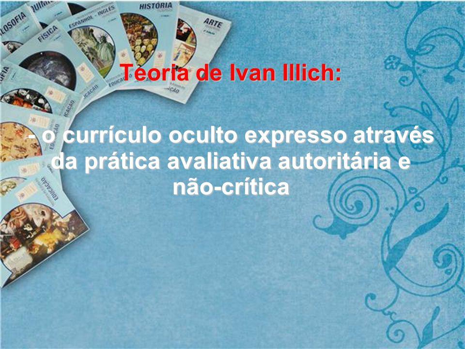 Teoria de Ivan Illich: - o currículo oculto expresso através da prática avaliativa autoritária e não-crítica.