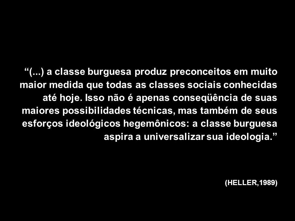 (...) a classe burguesa produz preconceitos em muito maior medida que todas as classes sociais conhecidas até hoje.