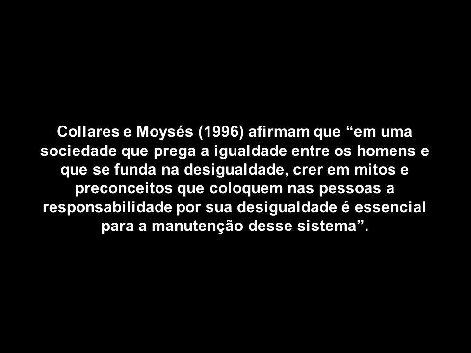 Collares e Moysés (1996) afirmam que em uma sociedade que prega a igualdade entre os homens e que se funda na desigualdade, crer em mitos e preconceitos que coloquem nas pessoas a responsabilidade por sua desigualdade é essencial para a manutenção desse sistema .