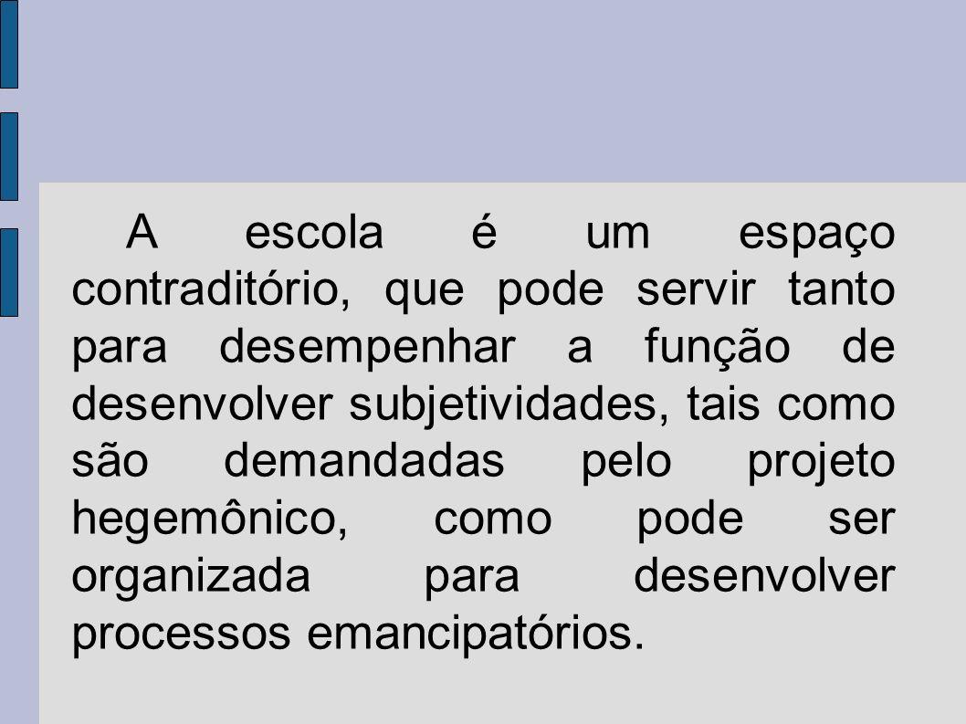 A escola é um espaço contraditório, que pode servir tanto para desempenhar a função de desenvolver subjetividades, tais como são demandadas pelo projeto hegemônico, como pode ser organizada para desenvolver processos emancipatórios.