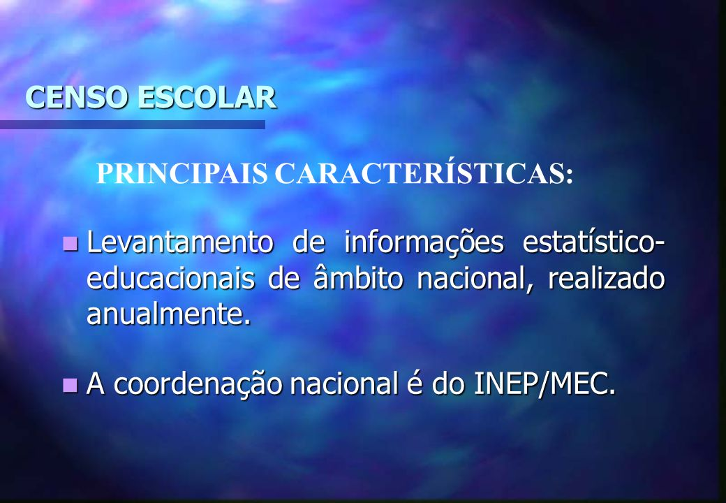 CENSO ESCOLAR PRINCIPAIS CARACTERÍSTICAS: Levantamento de informações estatístico-educacionais de âmbito nacional, realizado anualmente.