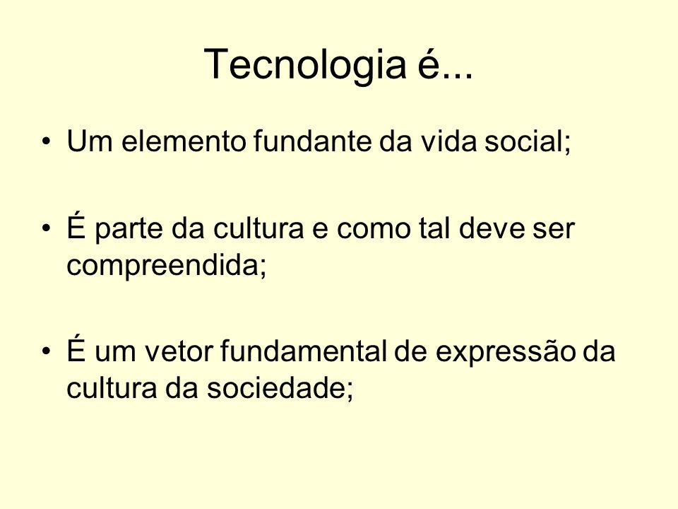 Tecnologia é... Um elemento fundante da vida social;