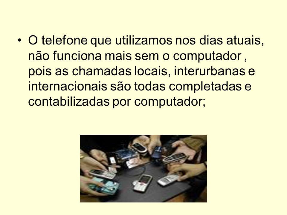 O telefone que utilizamos nos dias atuais, não funciona mais sem o computador , pois as chamadas locais, interurbanas e internacionais são todas completadas e contabilizadas por computador;