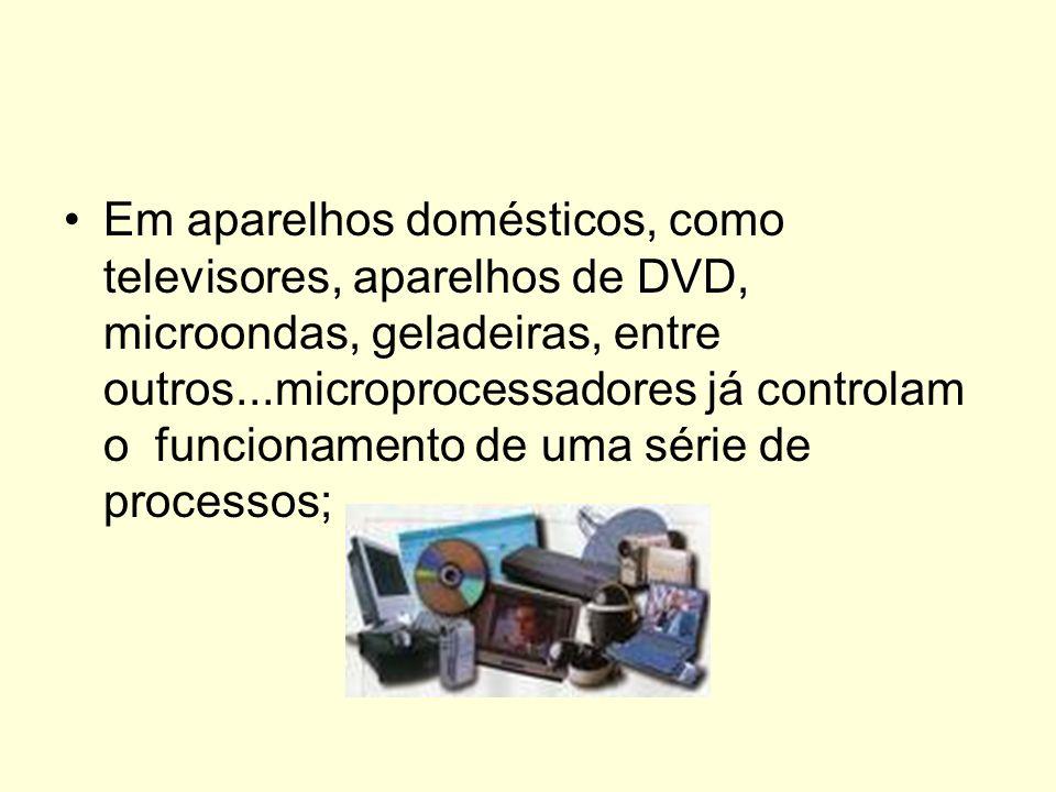 Em aparelhos domésticos, como televisores, aparelhos de DVD, microondas, geladeiras, entre outros...microprocessadores já controlam o funcionamento de uma série de processos;