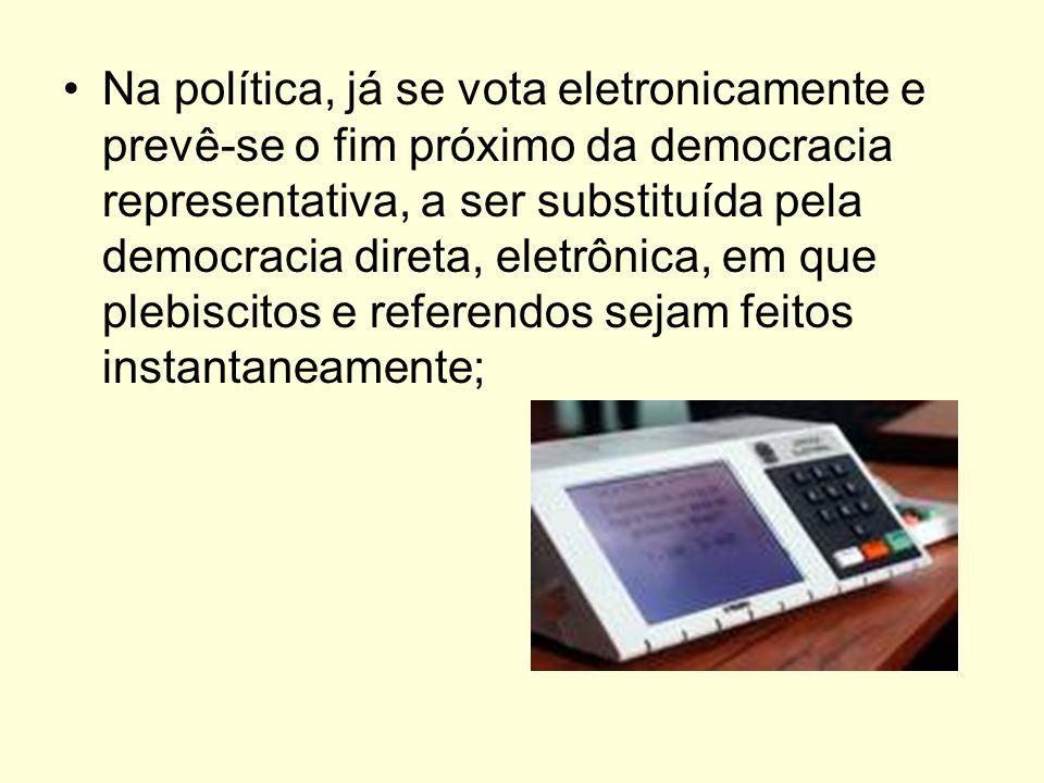 Na política, já se vota eletronicamente e prevê-se o fim próximo da democracia representativa, a ser substituída pela democracia direta, eletrônica, em que plebiscitos e referendos sejam feitos instantaneamente;