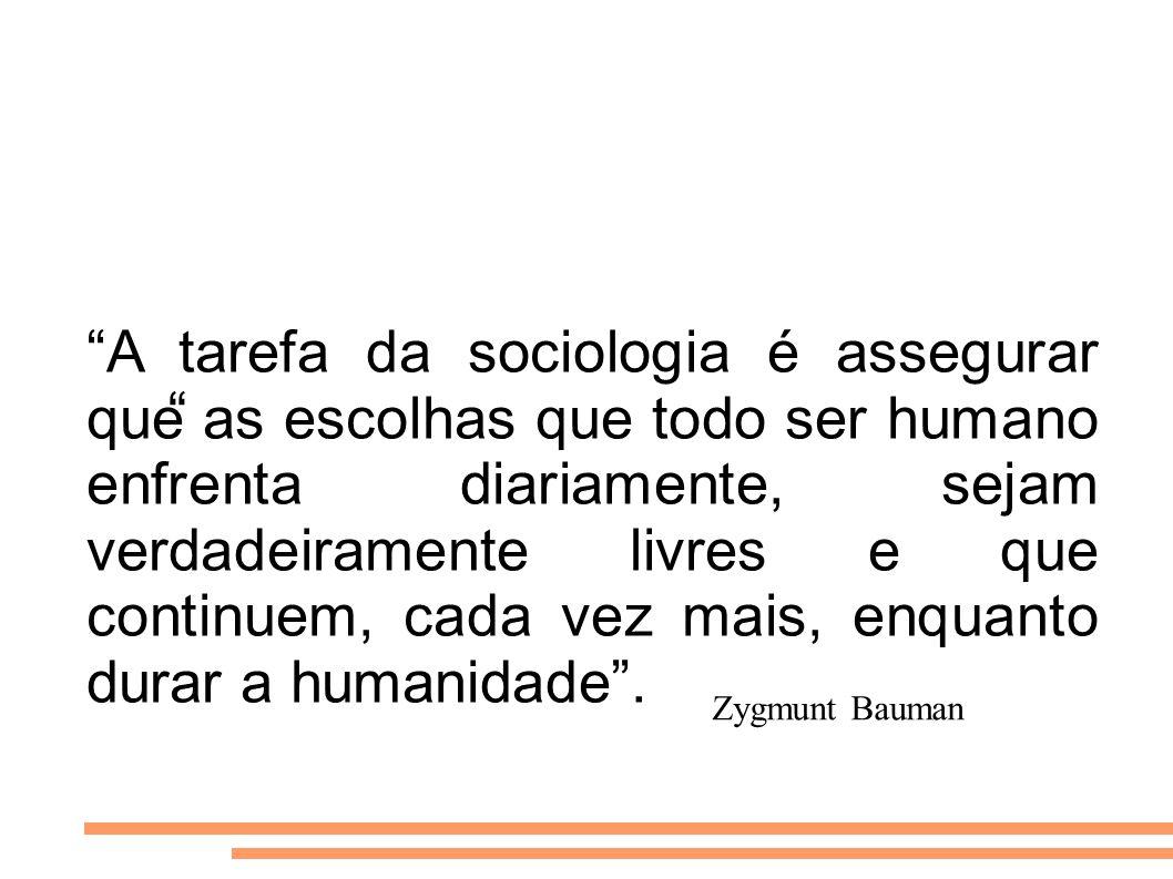 A tarefa da sociologia é assegurar que as escolhas que todo ser humano enfrenta diariamente, sejam verdadeiramente livres e que continuem, cada vez mais, enquanto durar a humanidade .