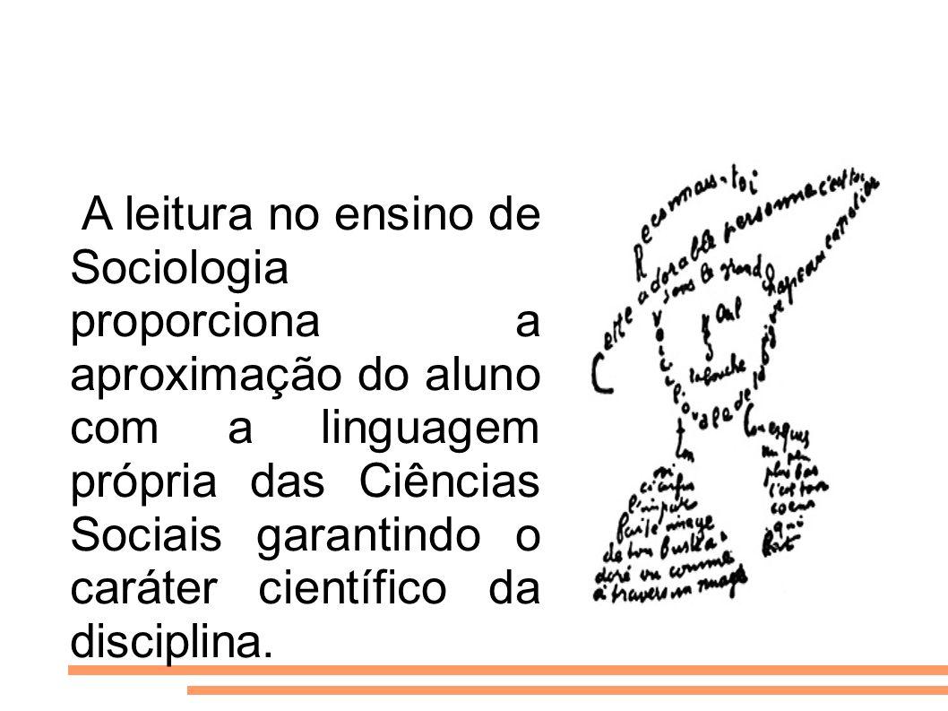 A leitura no ensino de Sociologia proporciona a aproximação do aluno com a linguagem própria das Ciências Sociais garantindo o caráter científico da disciplina.