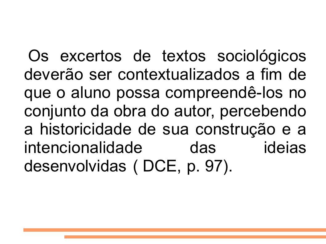 Os excertos de textos sociológicos deverão ser contextualizados a fim de que o aluno possa compreendê-los no conjunto da obra do autor, percebendo a historicidade de sua construção e a intencionalidade das ideias desenvolvidas ( DCE, p.