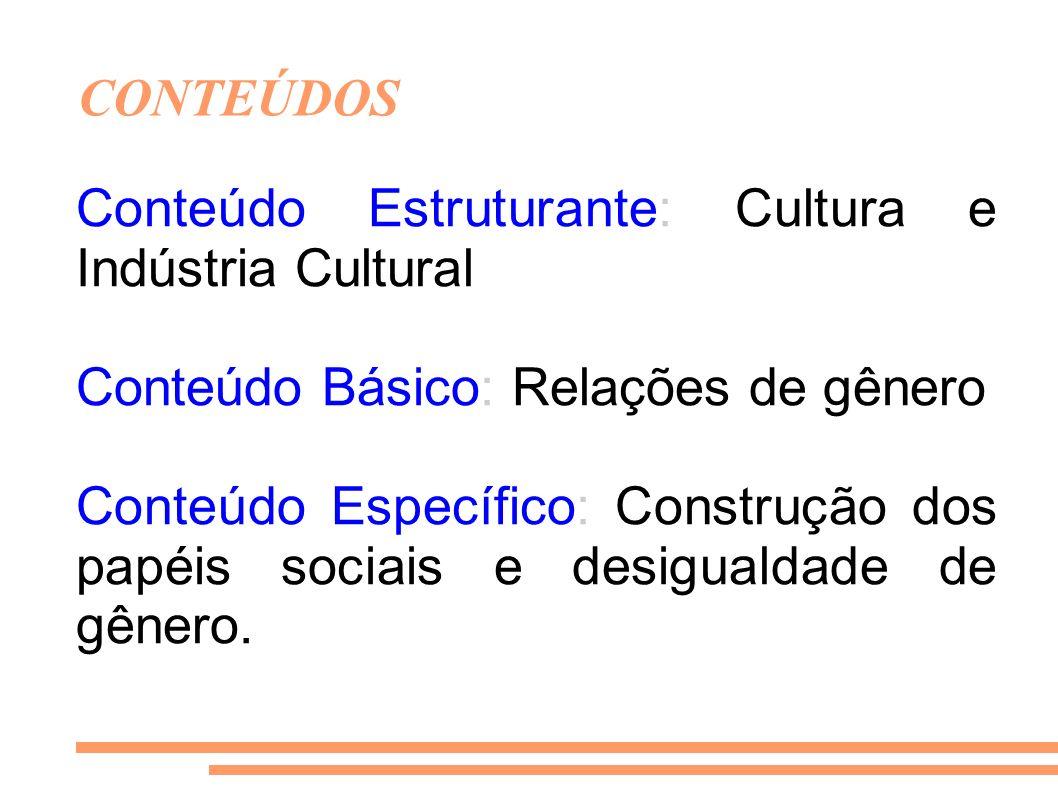 CONTEÚDOS Conteúdo Estruturante: Cultura e Indústria Cultural. Conteúdo Básico: Relações de gênero.