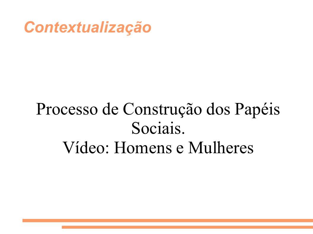 Processo de Construção dos Papéis Sociais. Vídeo: Homens e Mulheres