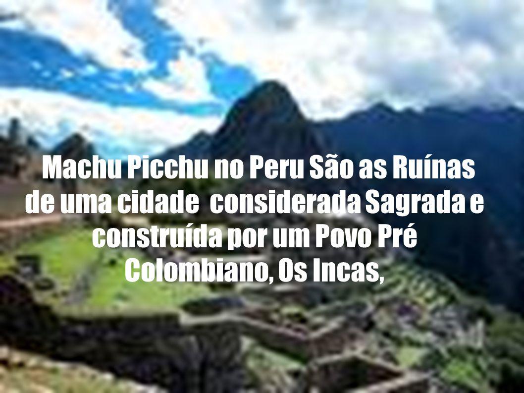 Machu Picchu no Peru São as Ruínas de uma cidade considerada Sagrada e construída por um Povo Pré Colombiano, Os Incas,