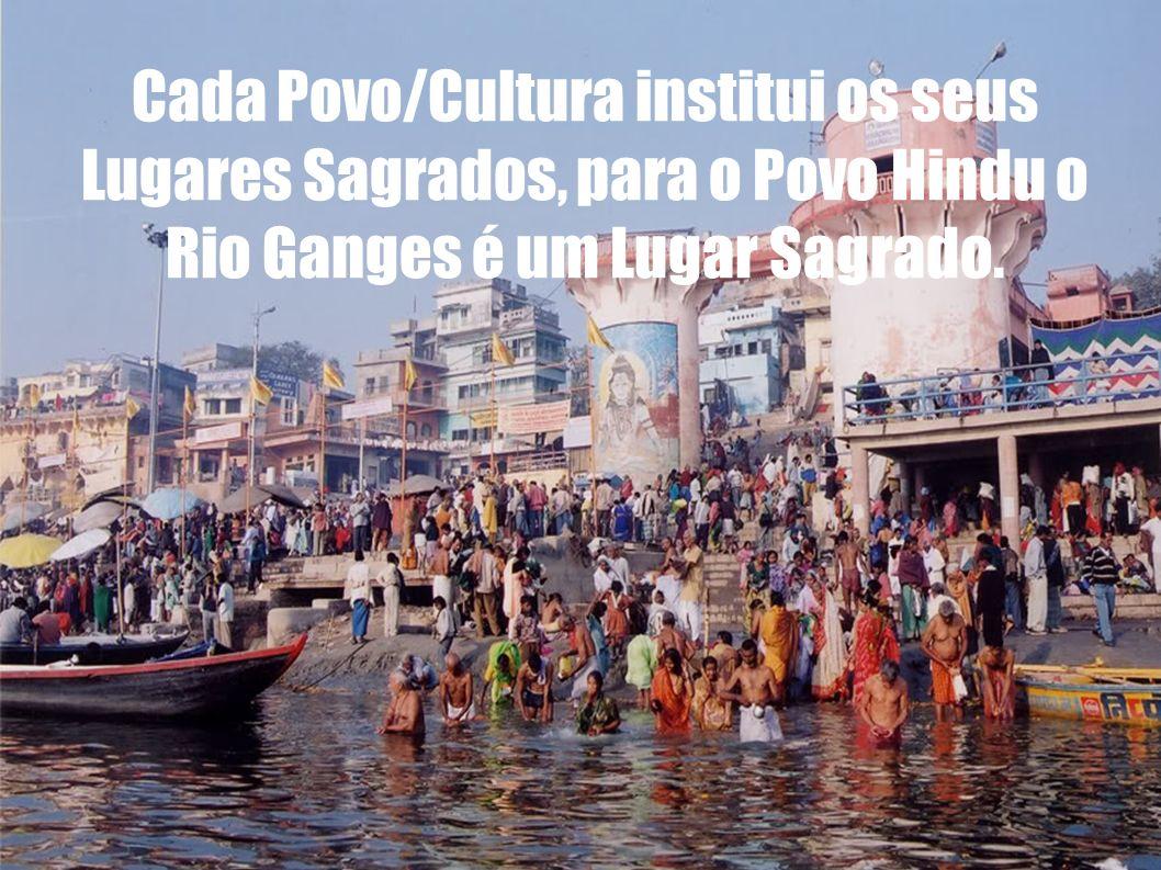 Cada Povo/Cultura institui os seus Lugares Sagrados, para o Povo Hindu o Rio Ganges é um Lugar Sagrado.