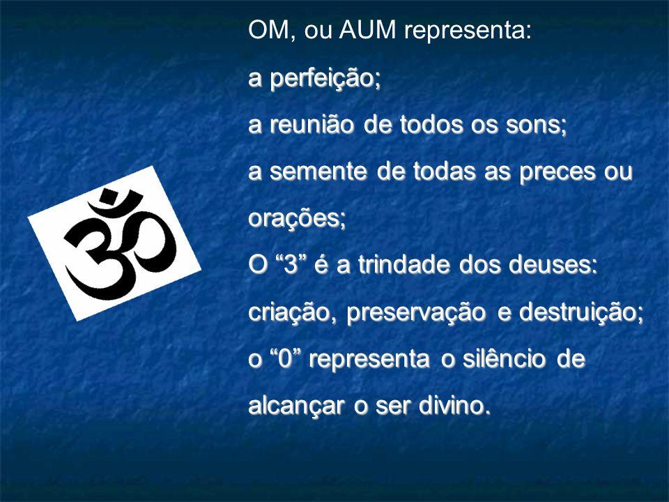 OM, ou AUM representa: a perfeição; a reunião de todos os sons; a semente de todas as preces ou orações;