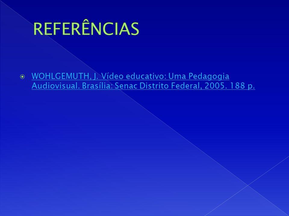 REFERÊNCIAS WOHLGEMUTH, J. Vídeo educativo: Uma Pedagogia Audiovisual.