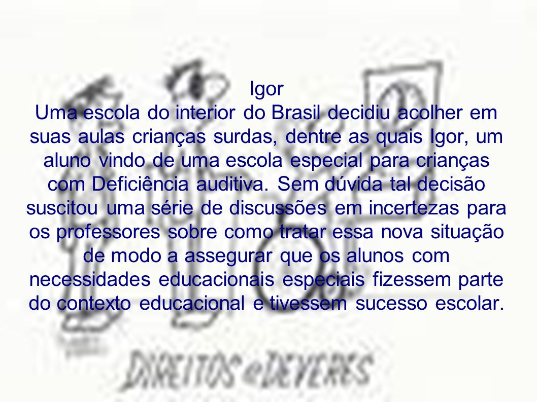 Igor Uma escola do interior do Brasil decidiu acolher em suas aulas crianças surdas, dentre as quais Igor, um aluno vindo de uma escola especial para crianças com Deficiência auditiva.