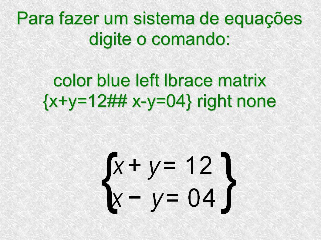 Para fazer um sistema de equações digite o comando: color blue left lbrace matrix {x+y=12## x-y=04} right none