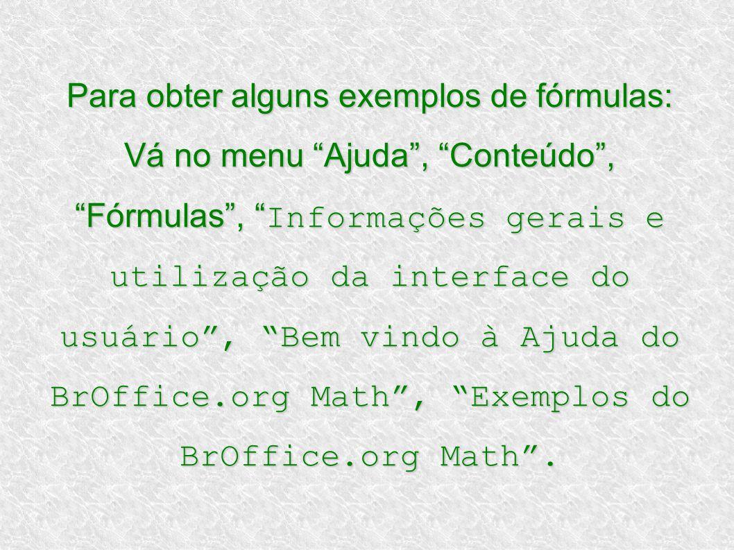 Para obter alguns exemplos de fórmulas: Vá no menu Ajuda , Conteúdo , Fórmulas , Informações gerais e utilização da interface do usuário , Bem vindo à Ajuda do BrOffice.org Math , Exemplos do BrOffice.org Math .