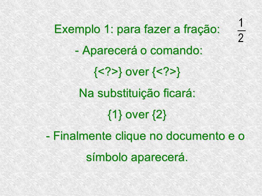 Exemplo 1: para fazer a fração: - Aparecerá o comando: {<