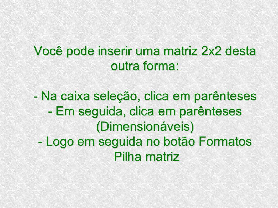 Você pode inserir uma matriz 2x2 desta outra forma: - Na caixa seleção, clica em parênteses - Em seguida, clica em parênteses (Dimensionáveis) - Logo em seguida no botão Formatos Pilha matriz