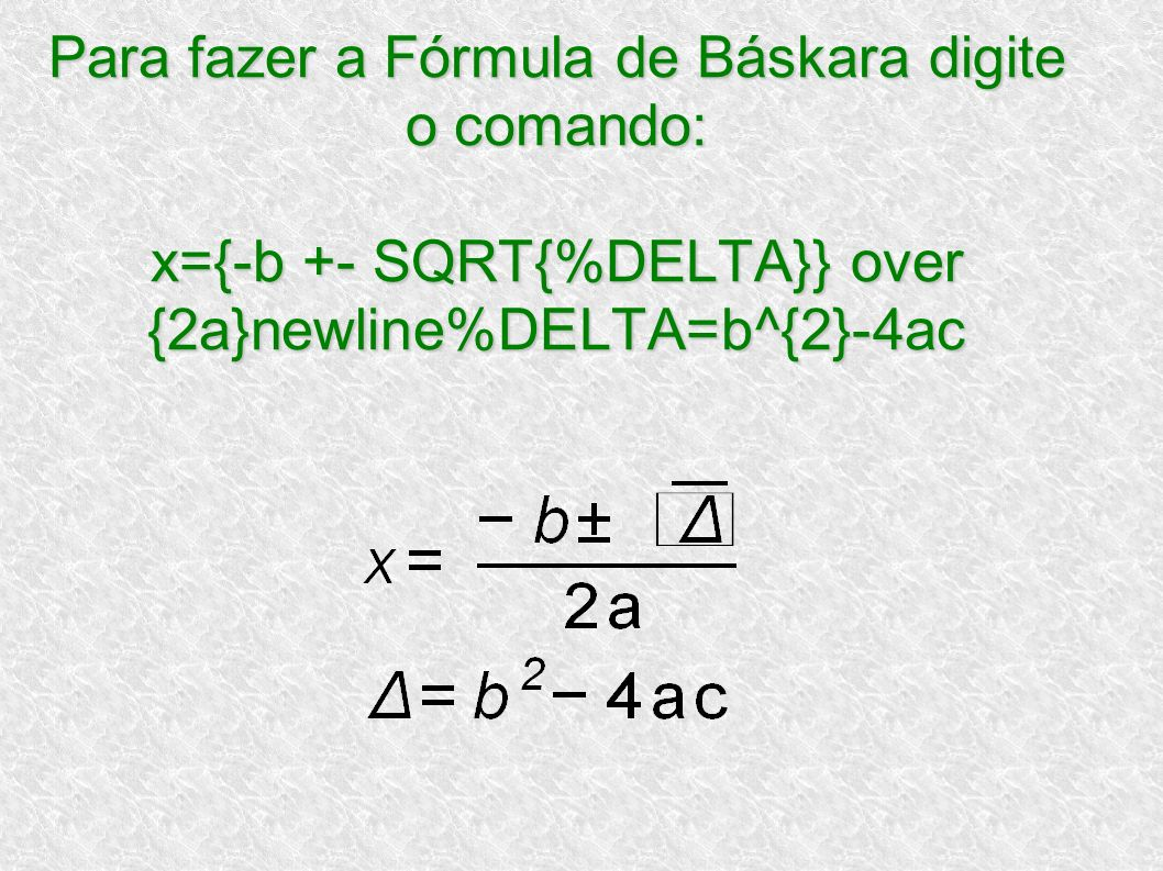 Para fazer a Fórmula de Báskara digite o comando: x={-b +- SQRT{%DELTA}} over {2a}newline%DELTA=b^{2}-4ac
