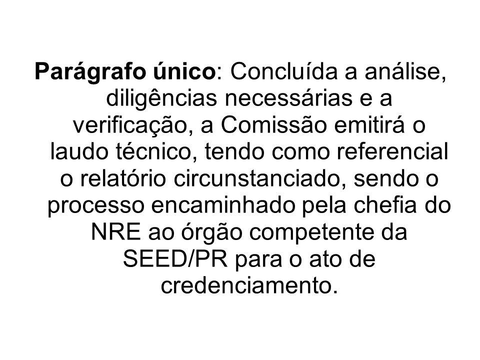 Parágrafo único: Concluída a análise, diligências necessárias e a verificação, a Comissão emitirá o laudo técnico, tendo como referencial o relatório circunstanciado, sendo o processo encaminhado pela chefia do NRE ao órgão competente da SEED/PR para o ato de credenciamento.