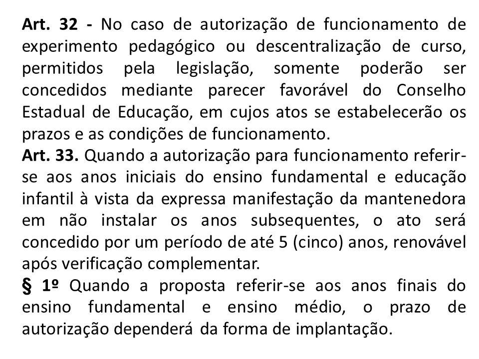 Art. 32 - No caso de autorização de funcionamento de experimento pedagógico ou descentralização de curso, permitidos pela legislação, somente poderão ser concedidos mediante parecer favorável do Conselho Estadual de Educação, em cujos atos se estabelecerão os prazos e as condições de funcionamento.
