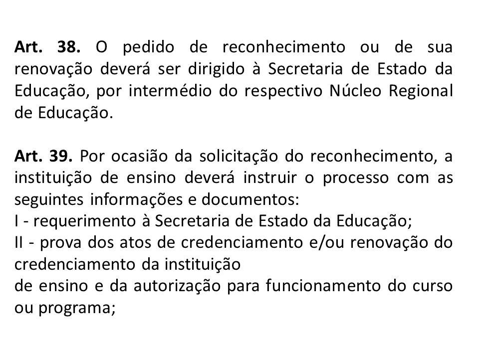 Art. 38. O pedido de reconhecimento ou de sua renovação deverá ser dirigido à Secretaria de Estado da Educação, por intermédio do respectivo Núcleo Regional de Educação.