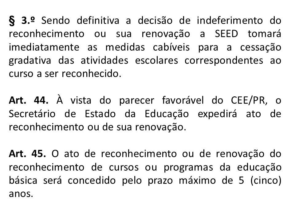 § 3.º Sendo definitiva a decisão de indeferimento do reconhecimento ou sua renovação a SEED tomará imediatamente as medidas cabíveis para a cessação gradativa das atividades escolares correspondentes ao curso a ser reconhecido.