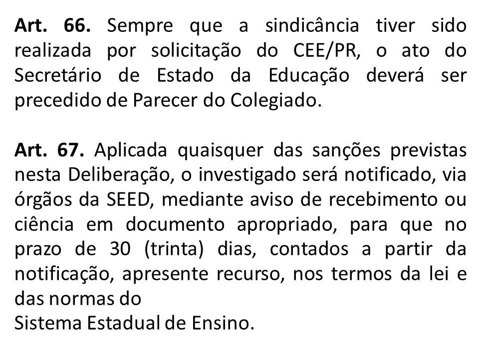 Art. 66. Sempre que a sindicância tiver sido realizada por solicitação do CEE/PR, o ato do Secretário de Estado da Educação deverá ser precedido de Parecer do Colegiado.