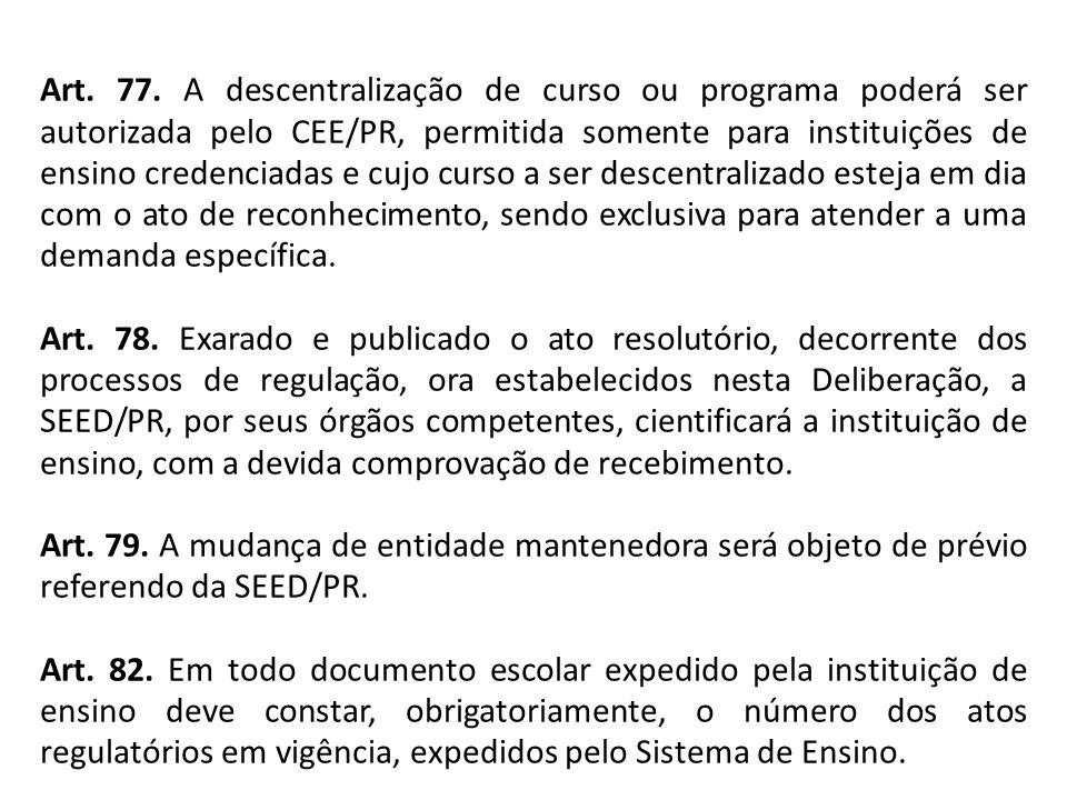 Art. 77. A descentralização de curso ou programa poderá ser autorizada pelo CEE/PR, permitida somente para instituições de ensino credenciadas e cujo curso a ser descentralizado esteja em dia com o ato de reconhecimento, sendo exclusiva para atender a uma demanda específica.