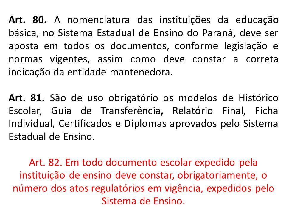 Art. 80. A nomenclatura das instituições da educação básica, no Sistema Estadual de Ensino do Paraná, deve ser aposta em todos os documentos, conforme legislação e normas vigentes, assim como deve constar a correta indicação da entidade mantenedora.
