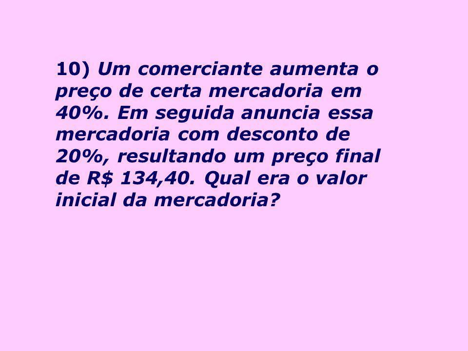 10) Um comerciante aumenta o preço de certa mercadoria em 40%
