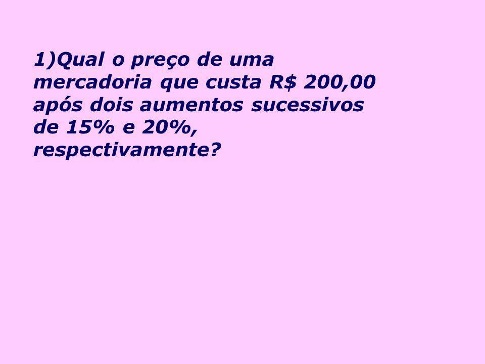 1)Qual o preço de uma mercadoria que custa R$ 200,00 após dois aumentos sucessivos de 15% e 20%, respectivamente
