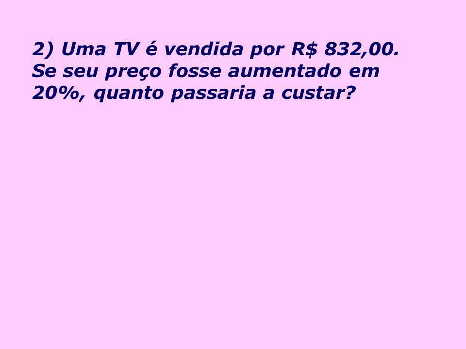 2) Uma TV é vendida por R$ 832,00. Se seu preço fosse aumentado em 20%, quanto passaria a custar