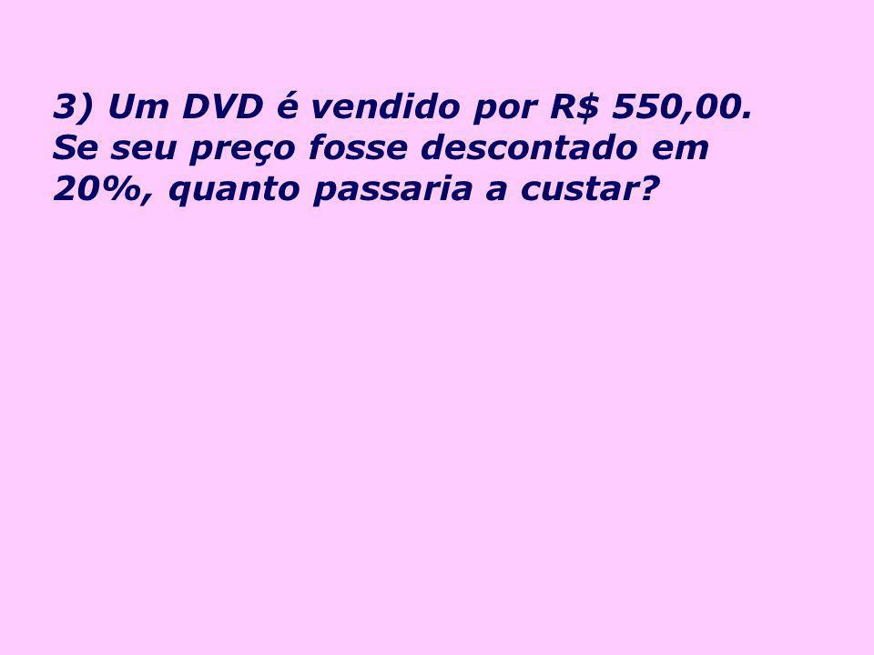3) Um DVD é vendido por R$ 550,00. Se seu preço fosse descontado em 20%, quanto passaria a custar