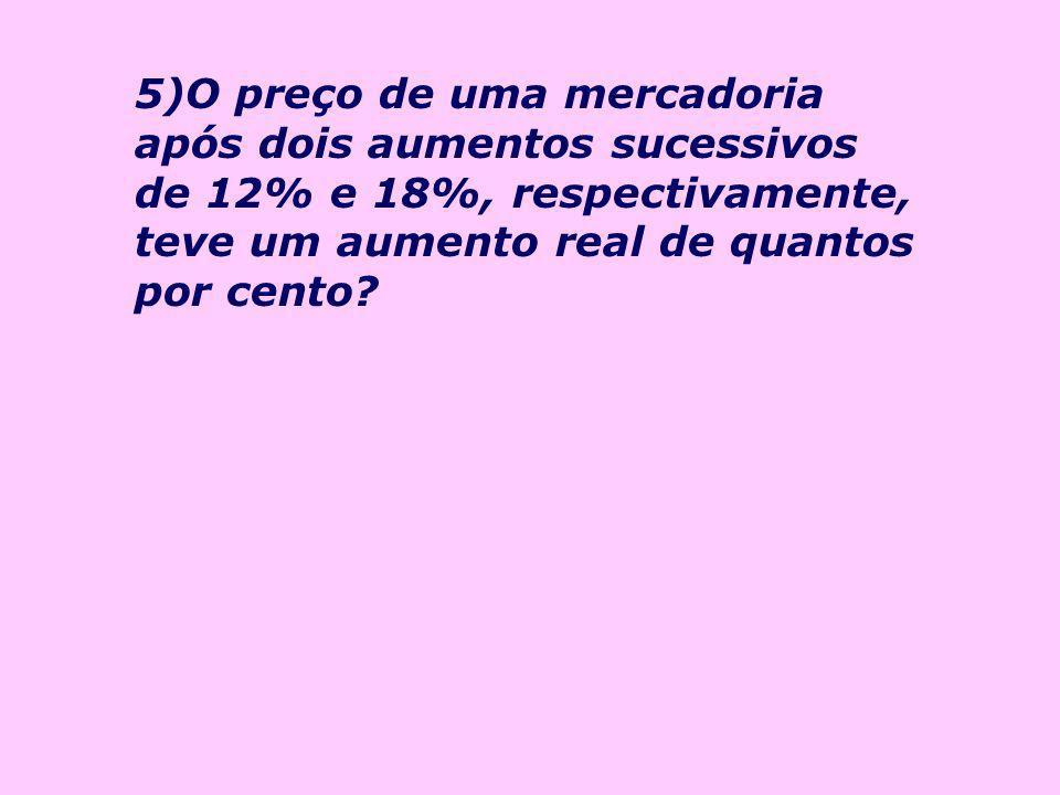 5)O preço de uma mercadoria após dois aumentos sucessivos de 12% e 18%, respectivamente, teve um aumento real de quantos por cento