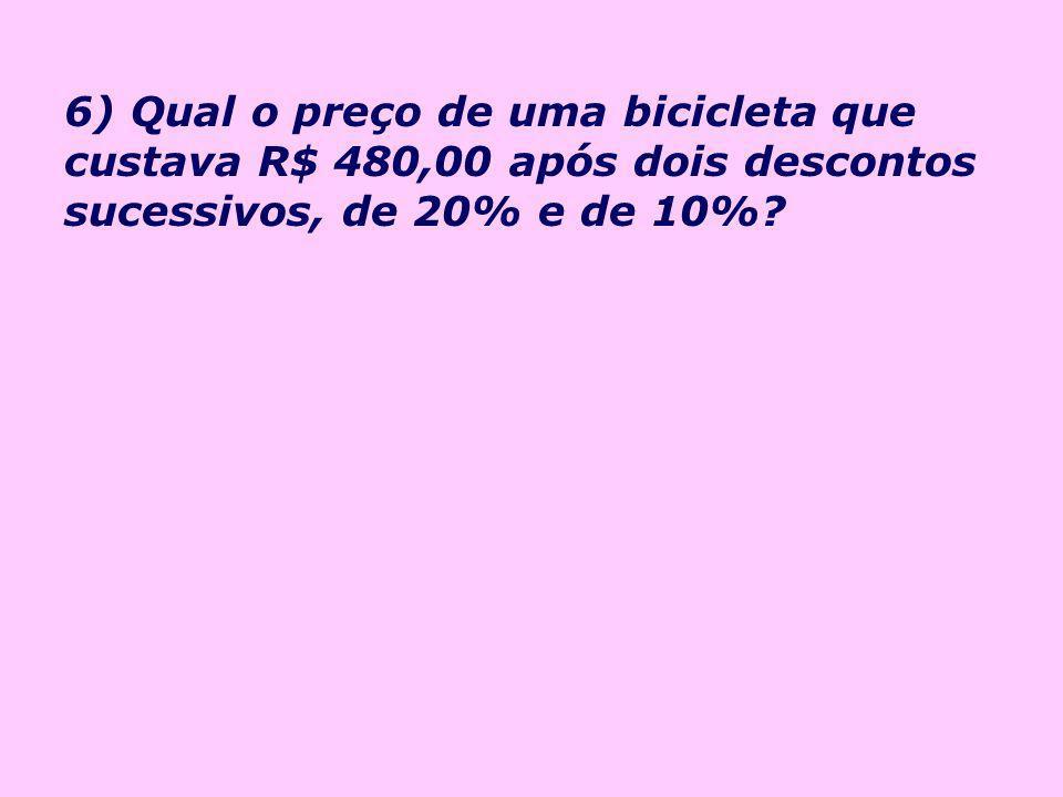 6) Qual o preço de uma bicicleta que custava R$ 480,00 após dois descontos sucessivos, de 20% e de 10%
