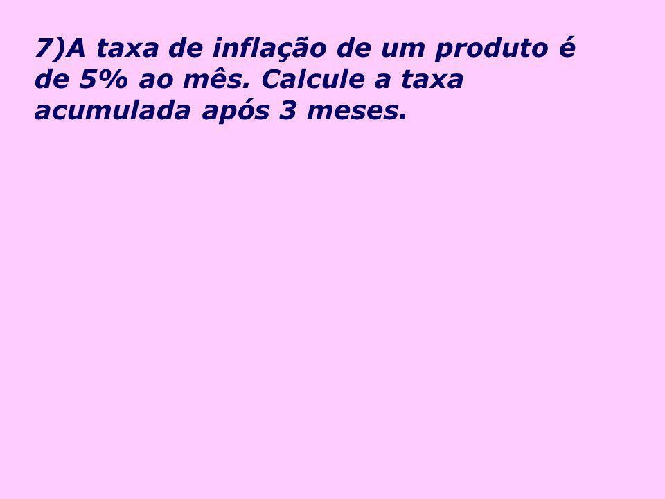 7)A taxa de inflação de um produto é de 5% ao mês