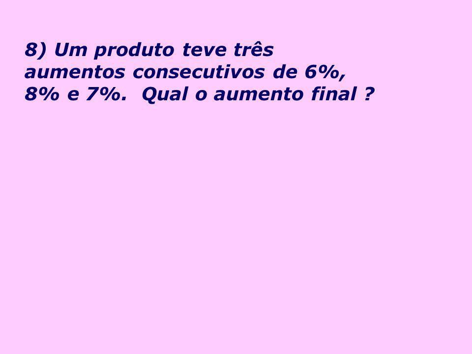 8) Um produto teve três aumentos consecutivos de 6%, 8% e 7%